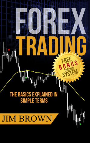 Forex Trading The Basics Explained in Simple Terms by Jim Brown